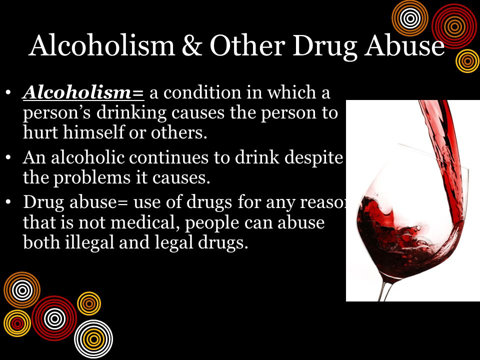 Alcoholism & Other Drug Abuse Alcoholism= a condition in which a person's drinking causes the person to hurt himself or others.
