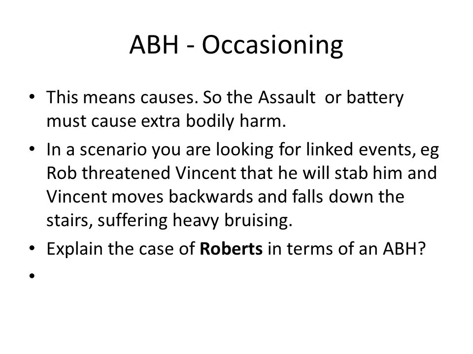 ABH - Occasioning This means causes. So the Assault or battery must cause extra bodily harm. In a scenario you are looking for linked events, eg Rob t