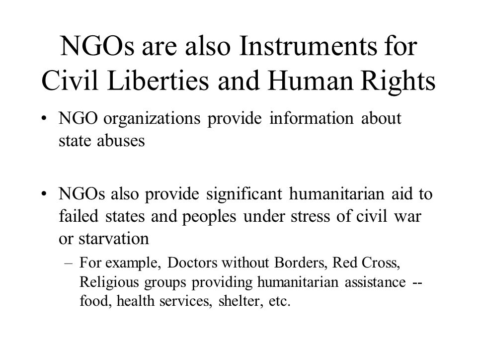 NGOs are also Instruments for Civil Liberties and Human Rights NGO organizations provide information about state abuses NGOs also provide significant humanitarian aid to failed states and peoples under stress of civil war or starvation –For example, Doctors without Borders, Red Cross, Religious groups providing humanitarian assistance -- food, health services, shelter, etc.