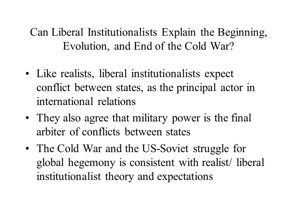 Can Liberal Institutionalists Explain the Beginning, Evolution, and End of the Cold War.