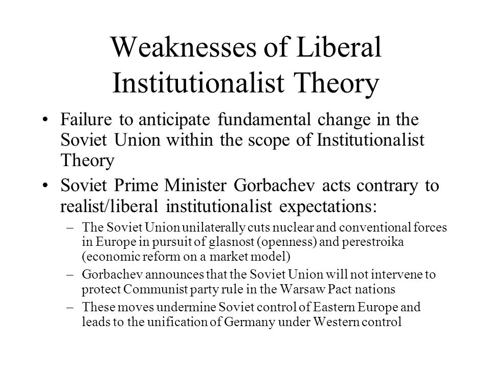 Weaknesses of Liberal Institutionalist Theory Failure to anticipate fundamental change in the Soviet Union within the scope of Institutionalist Theory Soviet Prime Minister Gorbachev acts contrary to realist/liberal institutionalist expectations: –The Soviet Union unilaterally cuts nuclear and conventional forces in Europe in pursuit of glasnost (openness) and perestroika (economic reform on a market model) –Gorbachev announces that the Soviet Union will not intervene to protect Communist party rule in the Warsaw Pact nations –These moves undermine Soviet control of Eastern Europe and leads to the unification of Germany under Western control