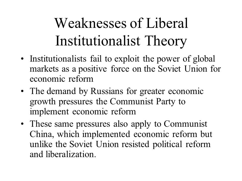 Weaknesses of Liberal Institutionalist Theory Institutionalists fail to exploit the power of global markets as a positive force on the Soviet Union for economic reform The demand by Russians for greater economic growth pressures the Communist Party to implement economic reform These same pressures also apply to Communist China, which implemented economic reform but unlike the Soviet Union resisted political reform and liberalization.