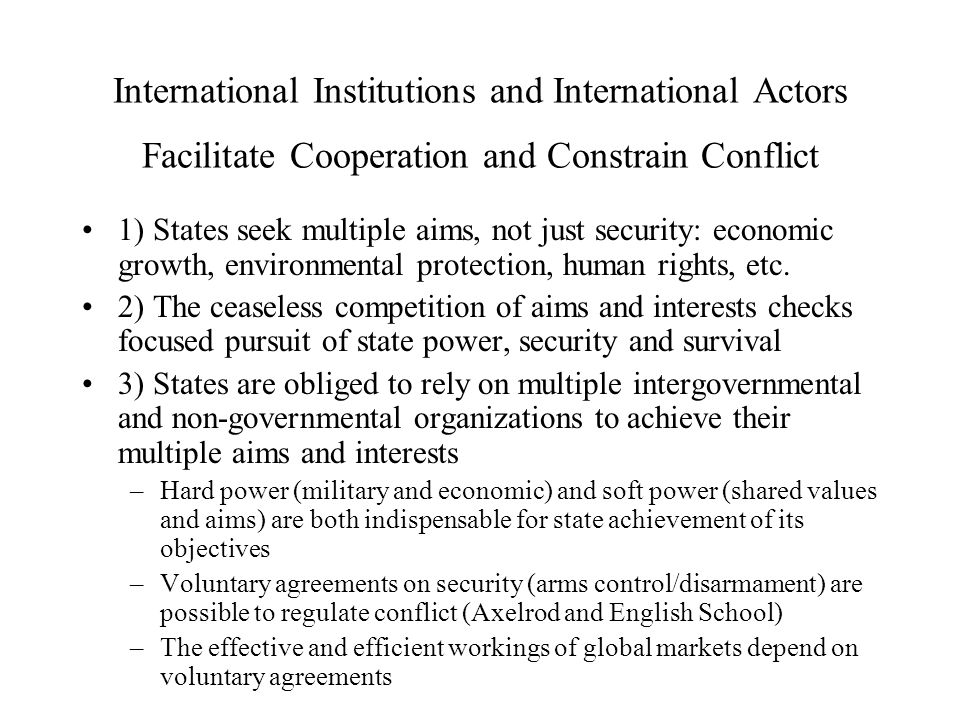 International Institutions and International Actors Facilitate Cooperation and Constrain Conflict 1) States seek multiple aims, not just security: economic growth, environmental protection, human rights, etc.