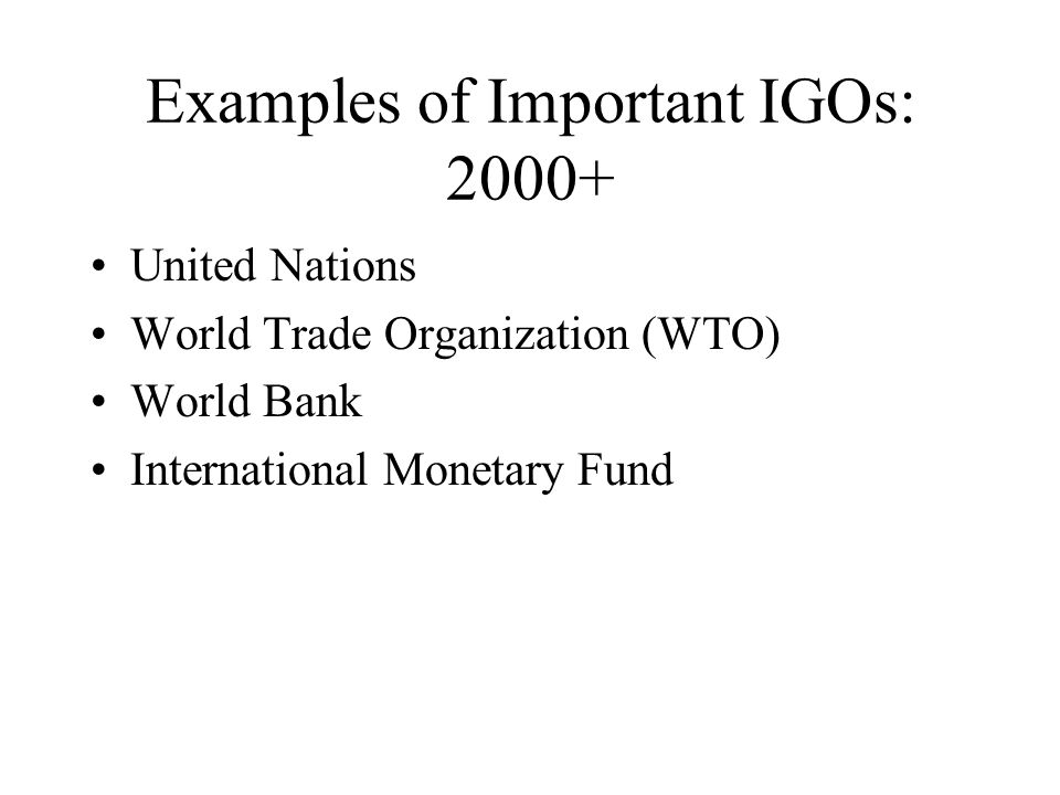 Examples of Important IGOs: 2000+ United Nations World Trade Organization (WTO) World Bank International Monetary Fund