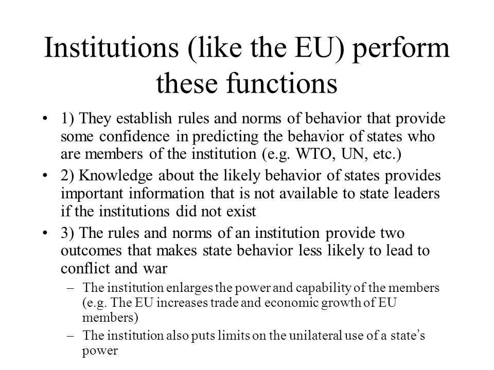 Institutions (like the EU) perform these functions 1) They establish rules and norms of behavior that provide some confidence in predicting the behavior of states who are members of the institution (e.g.