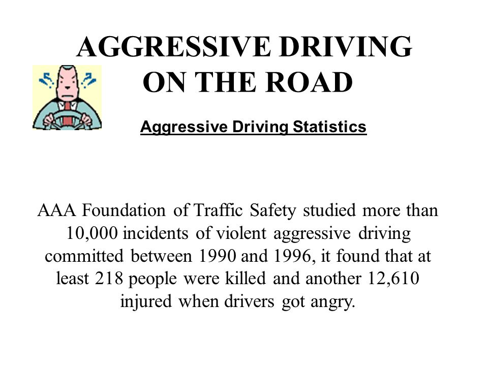 AGGRESSIVE DRIVING ON THE ROAD Aggressive Driving Statistics AAA Foundation of Traffic Safety studied more than 10,000 incidents of violent aggressive