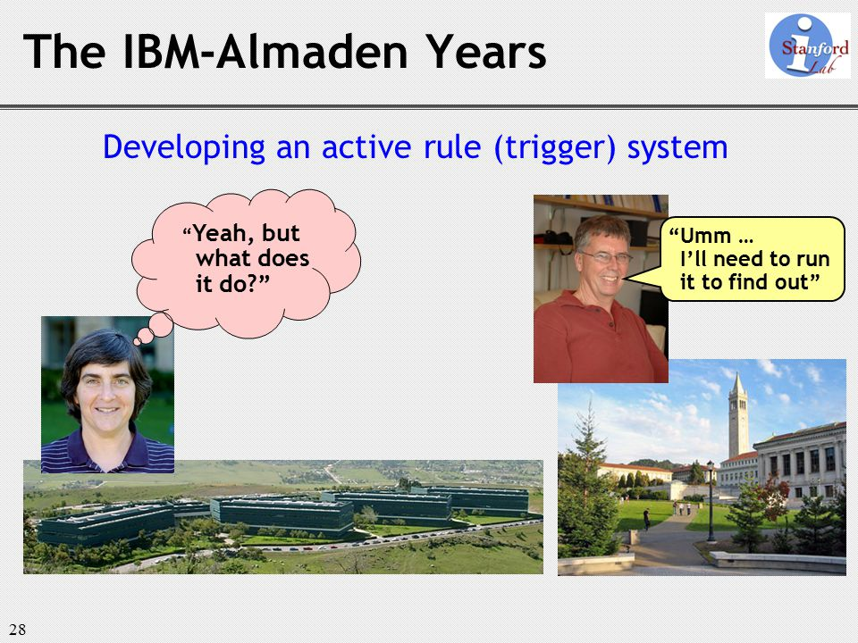 28 The IBM-Almaden Years Developing an active rule (trigger) system Yeah, but what does it do Umm … I'll need to run it to find out