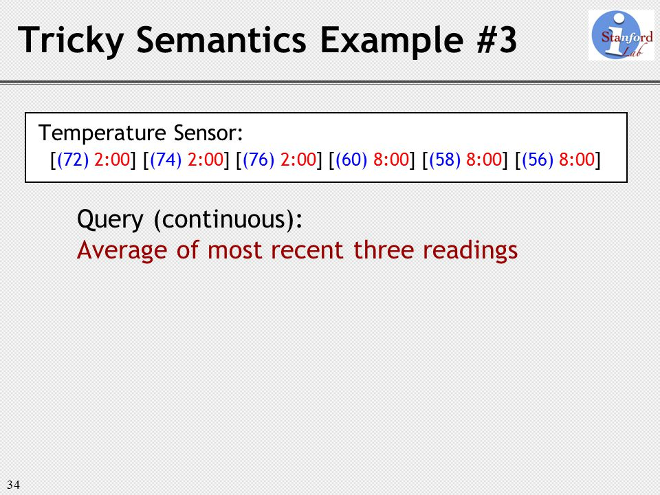 34 Tricky Semantics Example #3 Temperature Sensor: [(72) 2:00] [(74) 2:00] [(76) 2:00] [(60) 8:00] [(58) 8:00] [(56) 8:00] Query (continuous): Average of most recent three readings