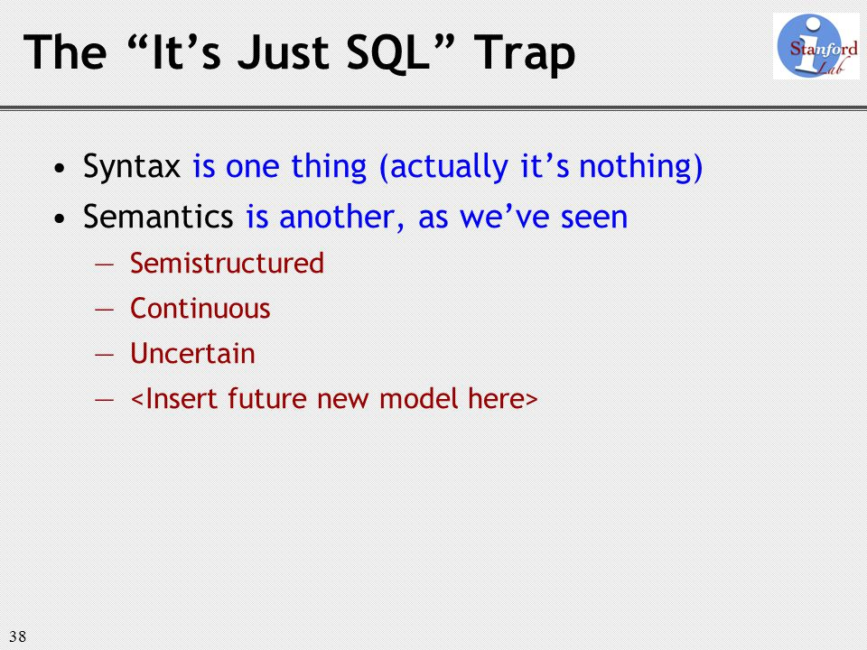 38 The It's Just SQL Trap Syntax is one thing (actually it's nothing) Semantics is another, as we've seen ― Semistructured ― Continuous ― Uncertain ―