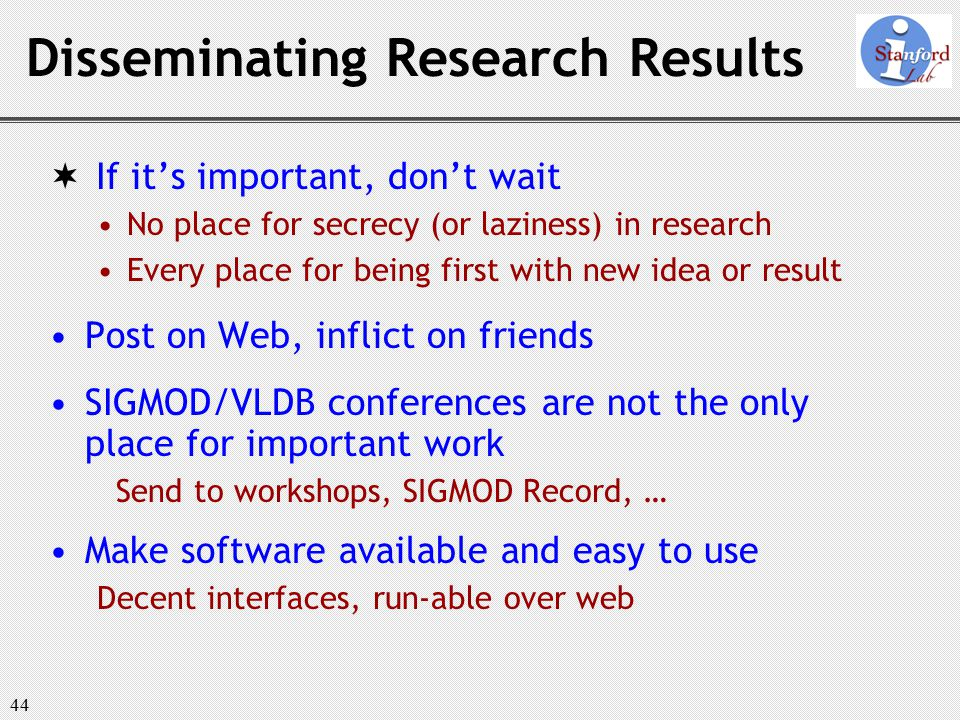 44 Disseminating Research Results  If it's important, don't wait No place for secrecy (or laziness) in research Every place for being first with new idea or result Post on Web, inflict on friends SIGMOD/VLDB conferences are not the only place for important work Send to workshops, SIGMOD Record, … Make software available and easy to use Decent interfaces, run-able over web