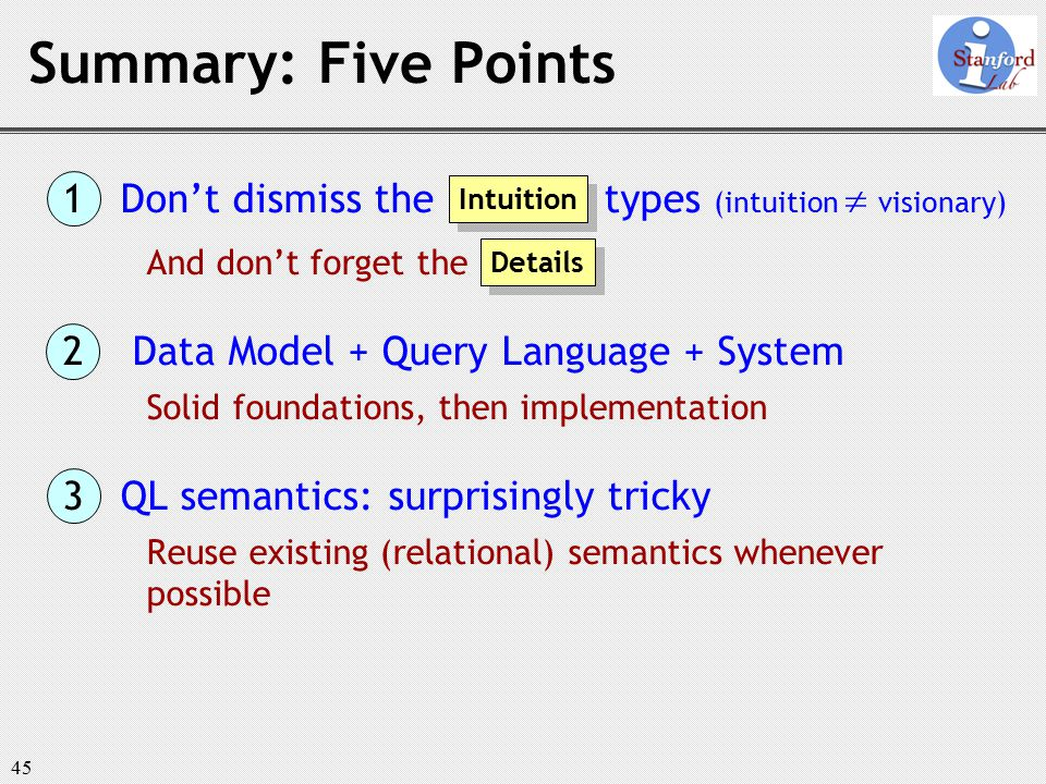 45 Summary: Five Points 1 Don't dismiss the types (intuition  visionary) And don't forget the 2 Data Model + Query Language + System Solid foundations, then implementation 3 QL semantics: surprisingly tricky Reuse existing (relational) semantics whenever possible Intuition Details