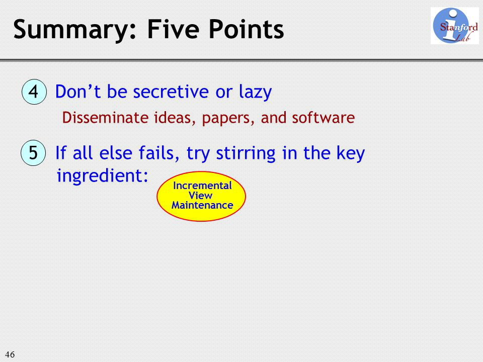 46 Summary: Five Points 4 Don't be secretive or lazy Disseminate ideas, papers, and software 5 If all else fails, try stirring in the key ingredient: Incremental View Maintenance