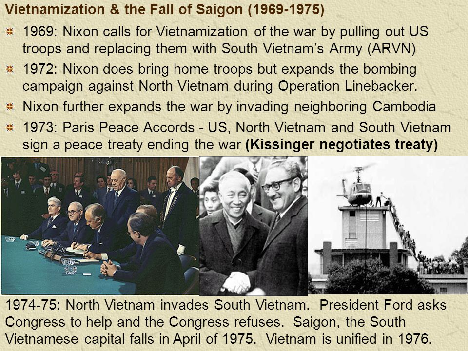 Vietnamization & the Fall of Saigon (1969-1975) 1969: Nixon calls for Vietnamization of the war by pulling out US troops and replacing them with South Vietnam's Army (ARVN) 1972: Nixon does bring home troops but expands the bombing campaign against North Vietnam during Operation Linebacker.