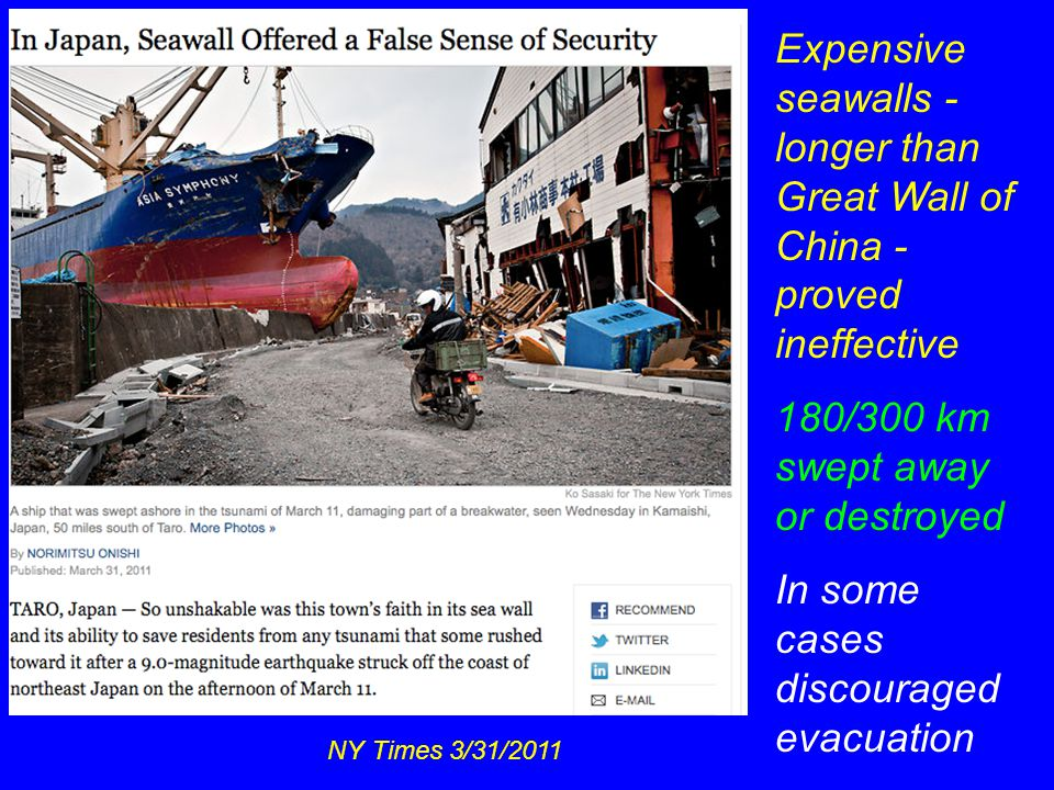 NY Times 3/31/2011 Expensive seawalls - longer than Great Wall of China - proved ineffective 180/300 km swept away or destroyed In some cases discouraged evacuation