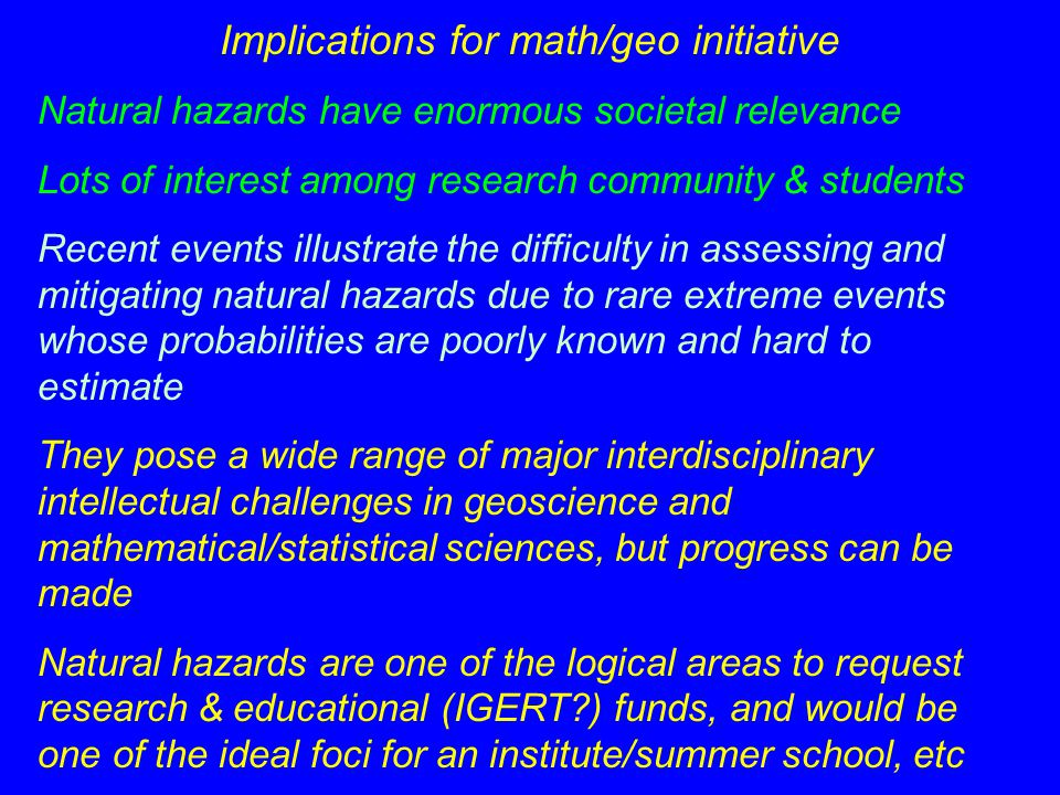 Implications for math/geo initiative Natural hazards have enormous societal relevance Lots of interest among research community & students Recent events illustrate the difficulty in assessing and mitigating natural hazards due to rare extreme events whose probabilities are poorly known and hard to estimate They pose a wide range of major interdisciplinary intellectual challenges in geoscience and mathematical/statistical sciences, but progress can be made Natural hazards are one of the logical areas to request research & educational (IGERT ) funds, and would be one of the ideal foci for an institute/summer school, etc