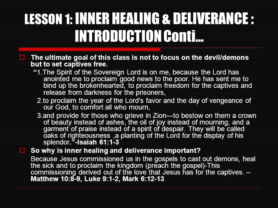 LESSON 1: INNER HEALING & DELIVERANCE : INTRODUCTION Conti…  The ultimate goal of this class is not to focus on the devil/demons but to set captives