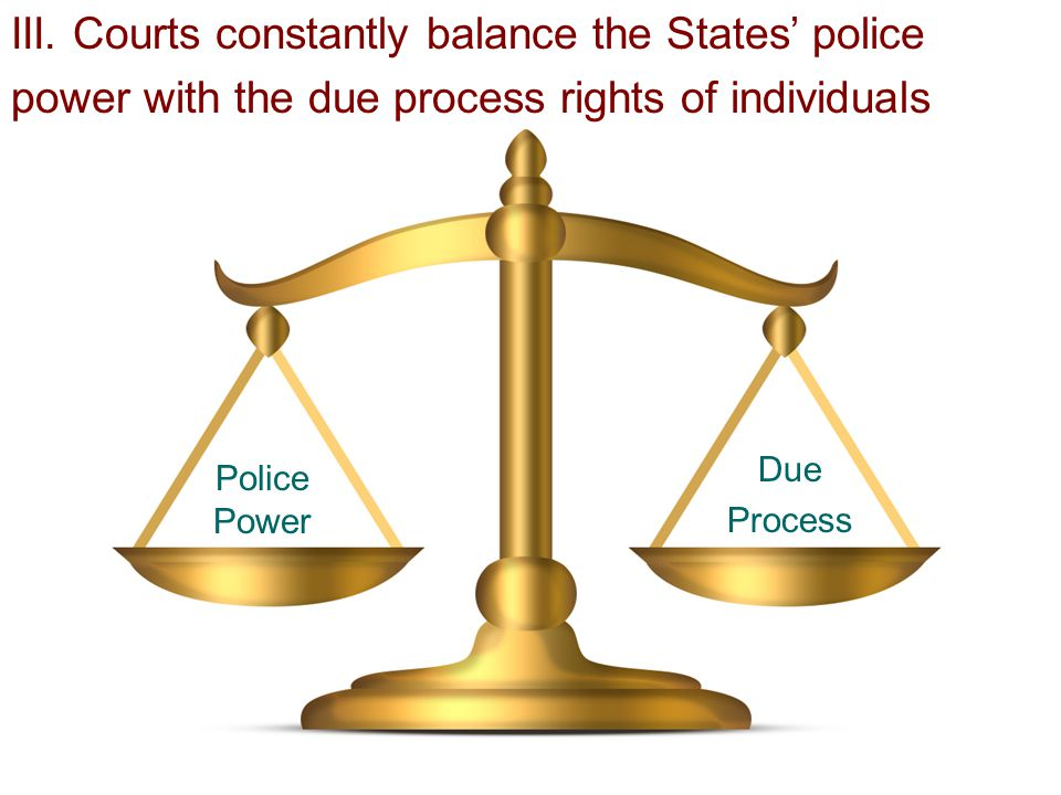 III. Courts constantly balance the States' police power with the due process rights of individuals Police Power Due Process