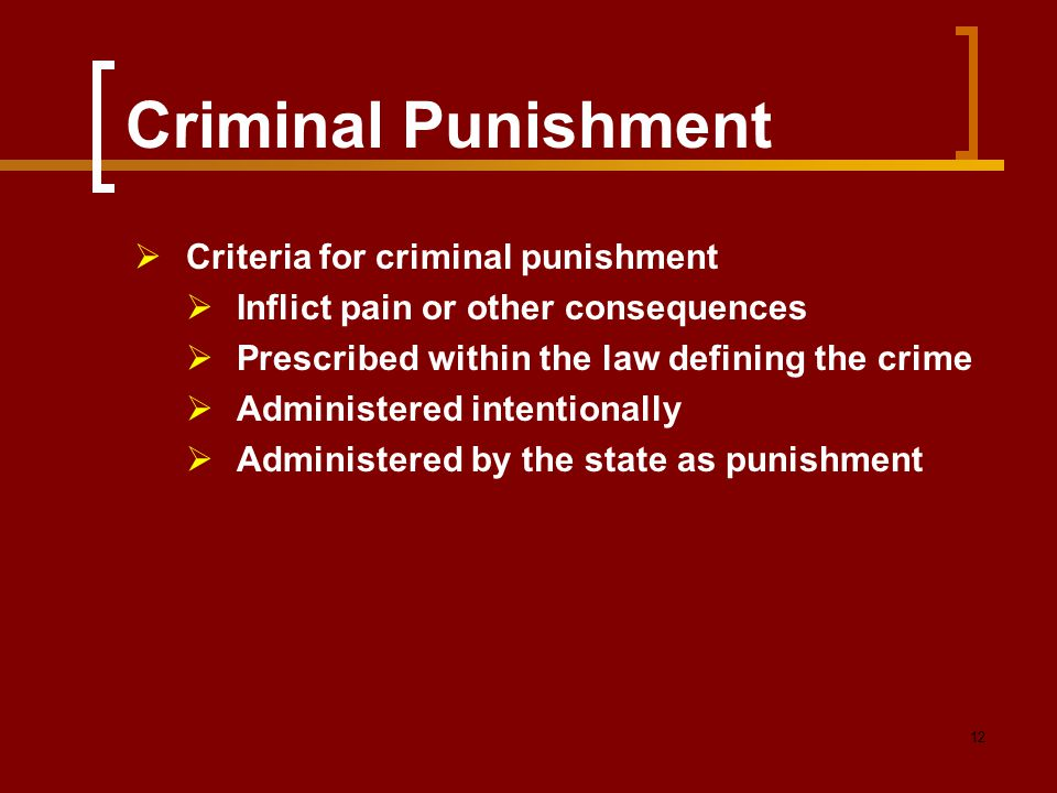 12 Criminal Punishment  Criteria for criminal punishment  Inflict pain or other consequences  Prescribed within the law defining the crime  Admini