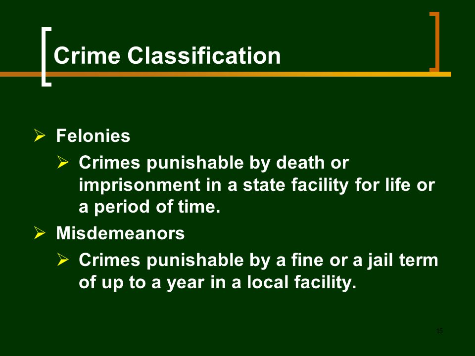 15 Crime Classification  Felonies  Crimes punishable by death or imprisonment in a state facility for life or a period of time.  Misdemeanors  Cri