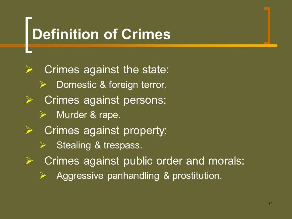 17 Definition of Crimes  Crimes against the state:  Domestic & foreign terror.  Crimes against persons:  Murder & rape.  Crimes against property: