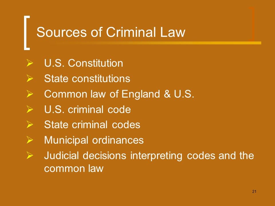 21 Sources of Criminal Law  U.S. Constitution  State constitutions  Common law of England & U.S.  U.S. criminal code  State criminal codes  Muni