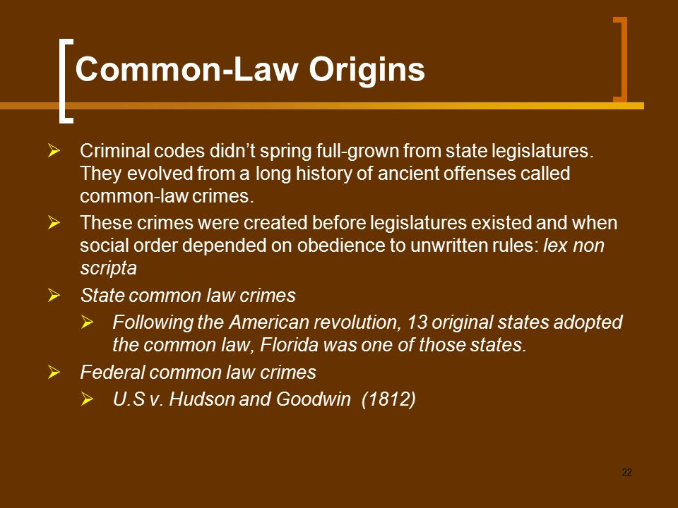 22 Common-Law Origins  Criminal codes didn't spring full-grown from state legislatures. They evolved from a long history of ancient offenses called c