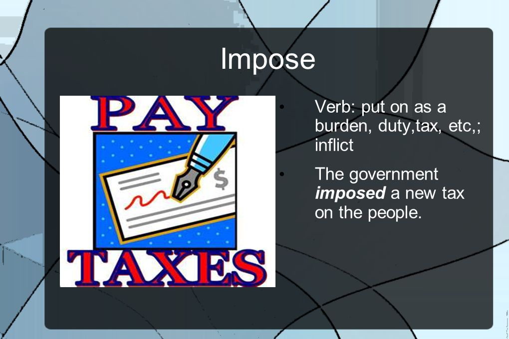 Impose Verb: put on as a burden, duty,tax, etc,; inflict The government imposed a new tax on the people.