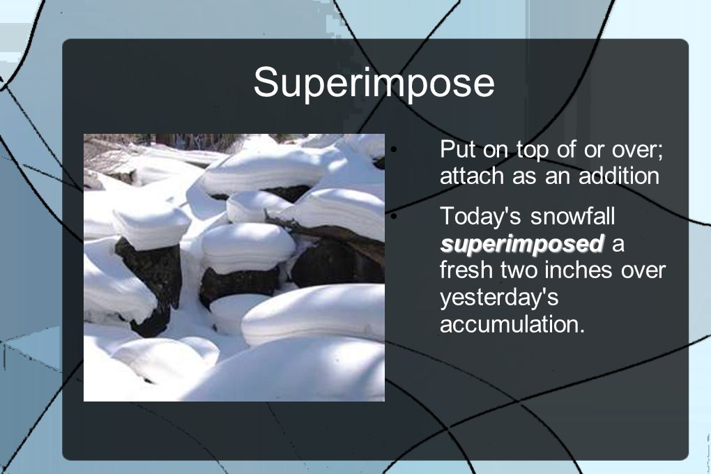 Superimpose Put on top of or over; attach as an addition superimposed Today s snowfall superimposed a fresh two inches over yesterday s accumulation.