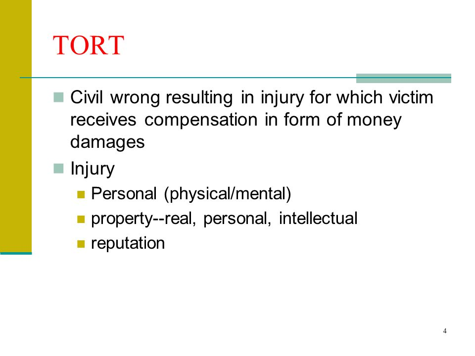 4 TORT Civil wrong resulting in injury for which victim receives compensation in form of money damages Injury Personal (physical/mental) property--real, personal, intellectual reputation