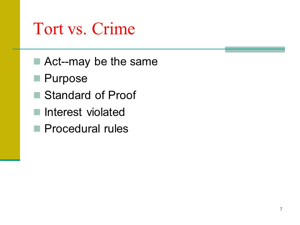 7 Tort vs. Crime Act--may be the same Purpose Standard of Proof Interest violated Procedural rules