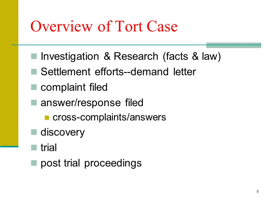 9 Overview of Tort Case Investigation & Research (facts & law) Settlement efforts--demand letter complaint filed answer/response filed cross-complaints/answers discovery trial post trial proceedings