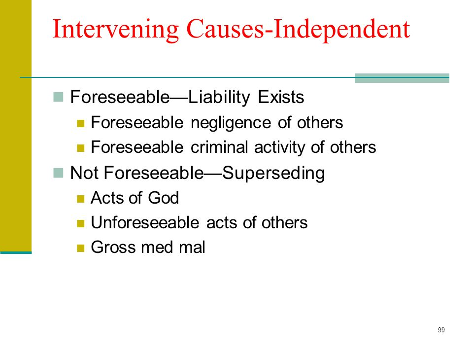98 Intervening Causes--Dependent Dependent on original tortfeasor Rescue Med care/malpractice Escape attempts Liability usually exists