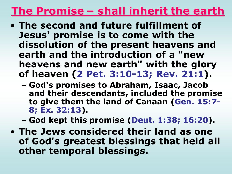 The Promise – shall inherit the earth The second and future fulfillment of Jesus' promise is to come with the dissolution of the present heavens and e