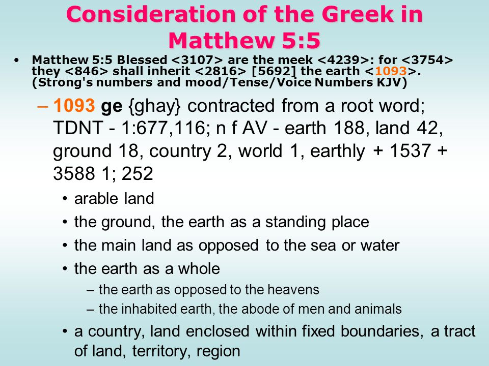 Consideration of the Greek in Matthew 5:5 Matthew 5:5 Blessed are the meek : for they shall inherit [5692] the earth. (Strong's numbers and mood/Tense