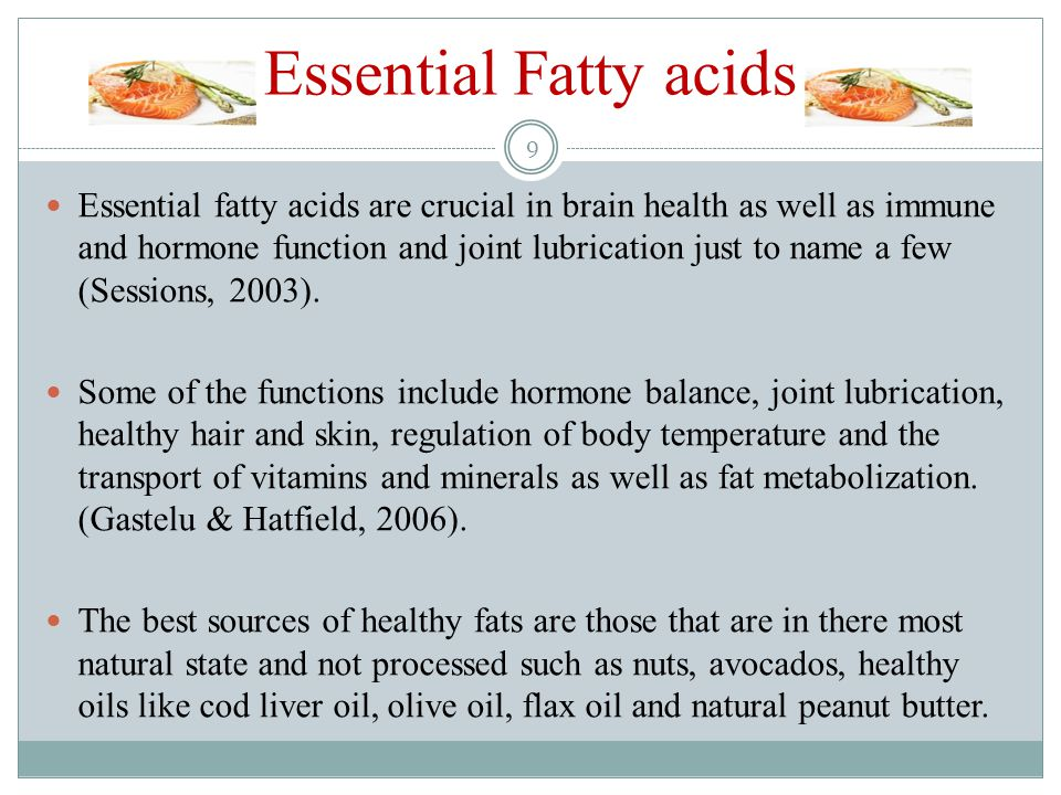 Essential Fatty acids Essential fatty acids are crucial in brain health as well as immune and hormone function and joint lubrication just to name a few (Sessions, 2003).