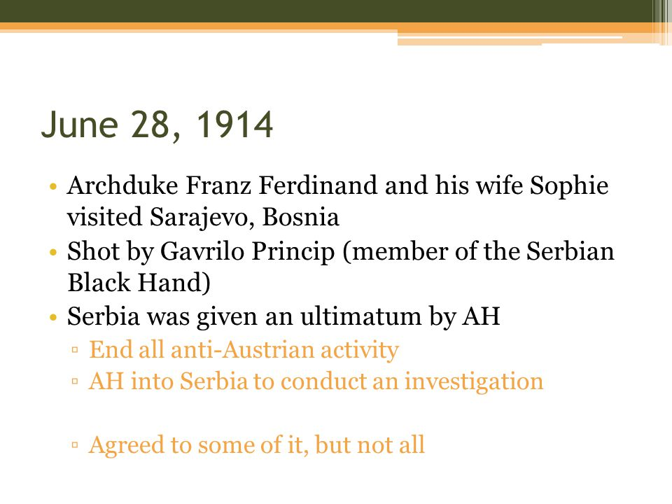 June 28, 1914 Archduke Franz Ferdinand and his wife Sophie visited Sarajevo, Bosnia Shot by Gavrilo Princip (member of the Serbian Black Hand) Serbia was given an ultimatum by AH ▫End all anti-Austrian activity ▫AH into Serbia to conduct an investigation ▫Agreed to some of it, but not all