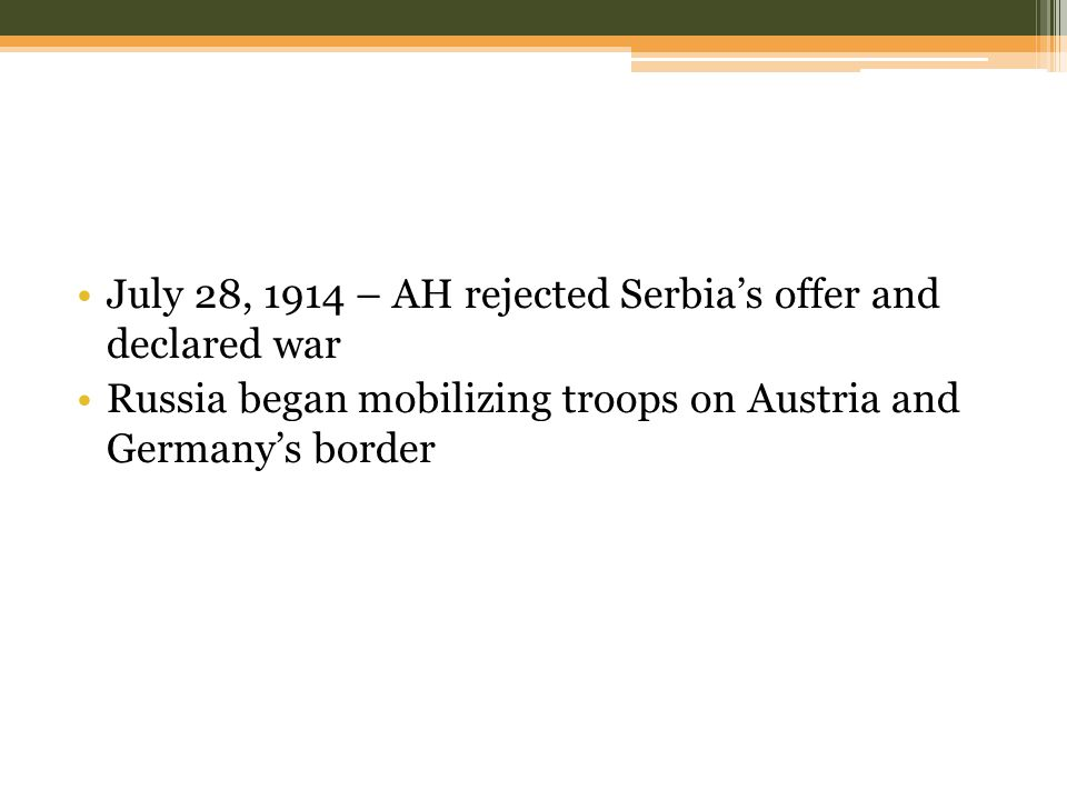 July 28, 1914 – AH rejected Serbia's offer and declared war Russia began mobilizing troops on Austria and Germany's border