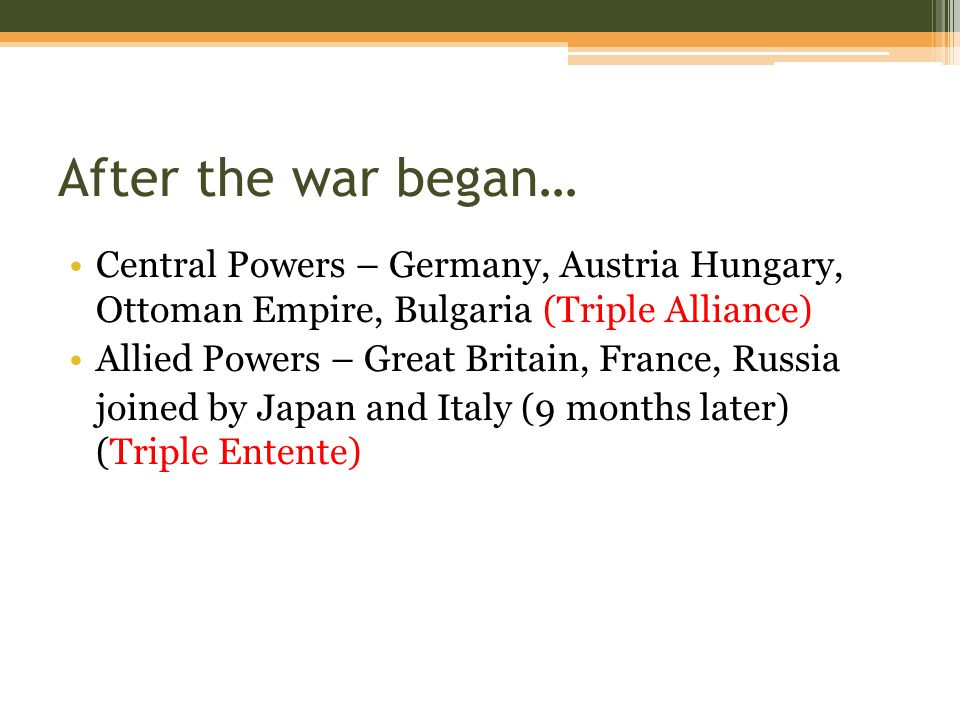 After the war began… Central Powers – Germany, Austria Hungary, Ottoman Empire, Bulgaria (Triple Alliance) Allied Powers – Great Britain, France, Russia joined by Japan and Italy (9 months later) (Triple Entente)