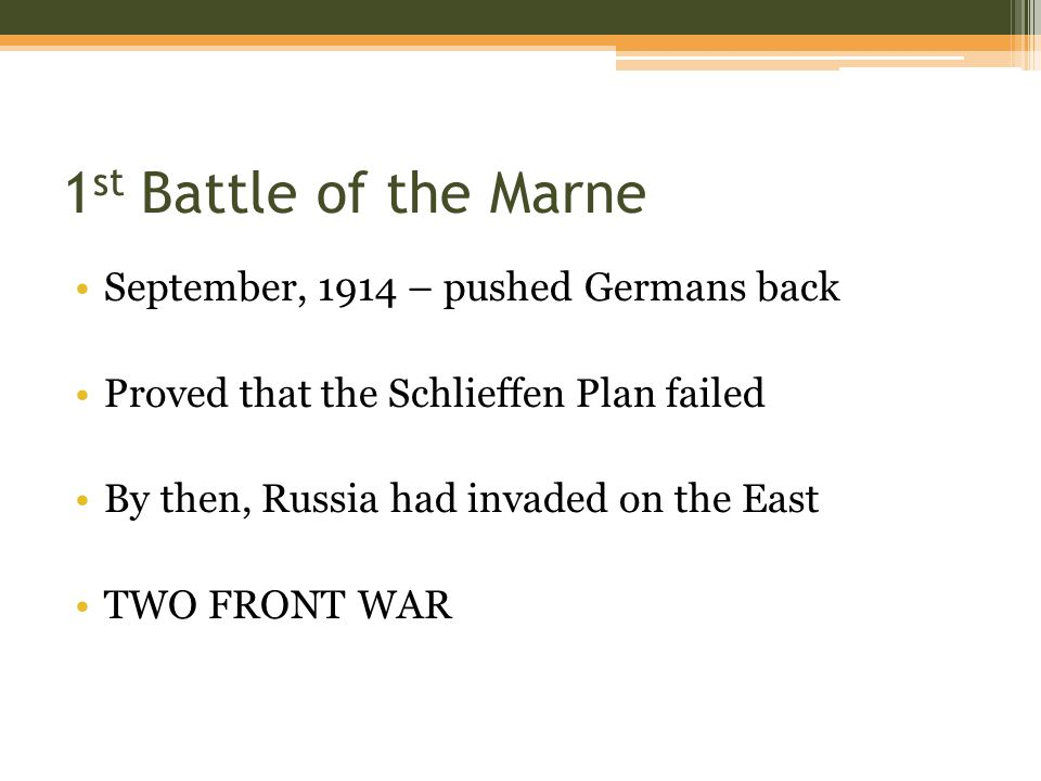 1 st Battle of the Marne September, 1914 – pushed Germans back Proved that the Schlieffen Plan failed By then, Russia had invaded on the East TWO FRONT WAR