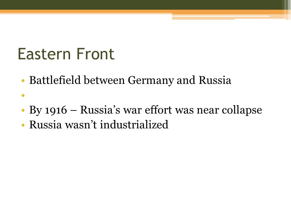 Eastern Front Battlefield between Germany and Russia By 1916 – Russia's war effort was near collapse Russia wasn't industrialized