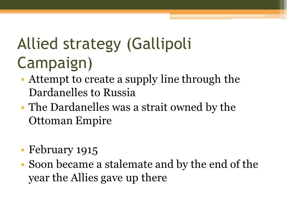 Allied strategy (Gallipoli Campaign) Attempt to create a supply line through the Dardanelles to Russia The Dardanelles was a strait owned by the Ottoman Empire February 1915 Soon became a stalemate and by the end of the year the Allies gave up there
