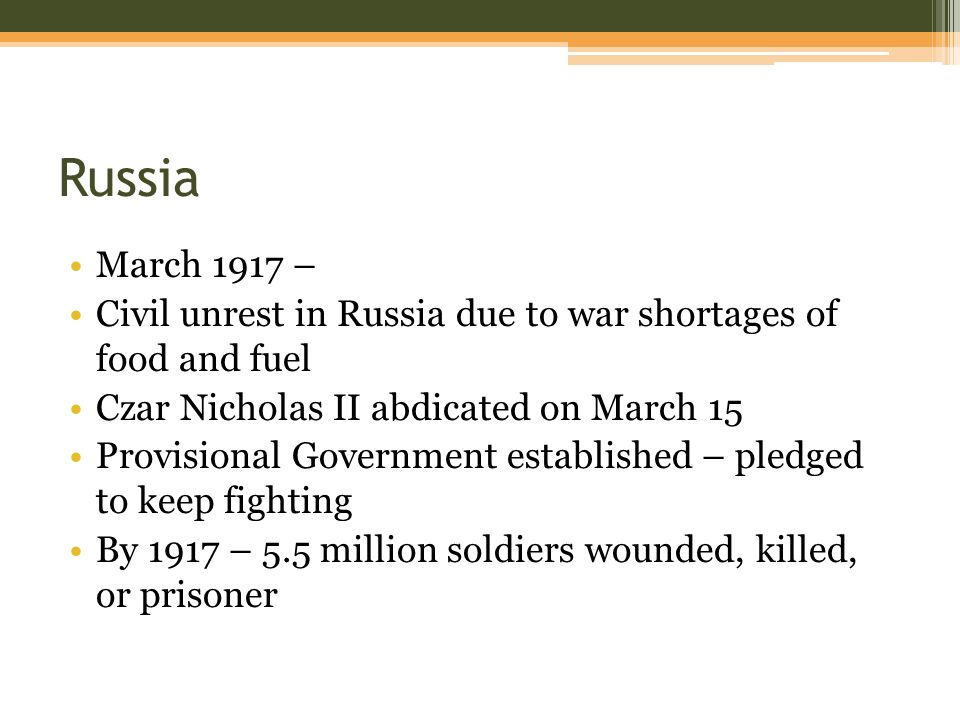 Russia March 1917 – Civil unrest in Russia due to war shortages of food and fuel Czar Nicholas II abdicated on March 15 Provisional Government established – pledged to keep fighting By 1917 – 5.5 million soldiers wounded, killed, or prisoner
