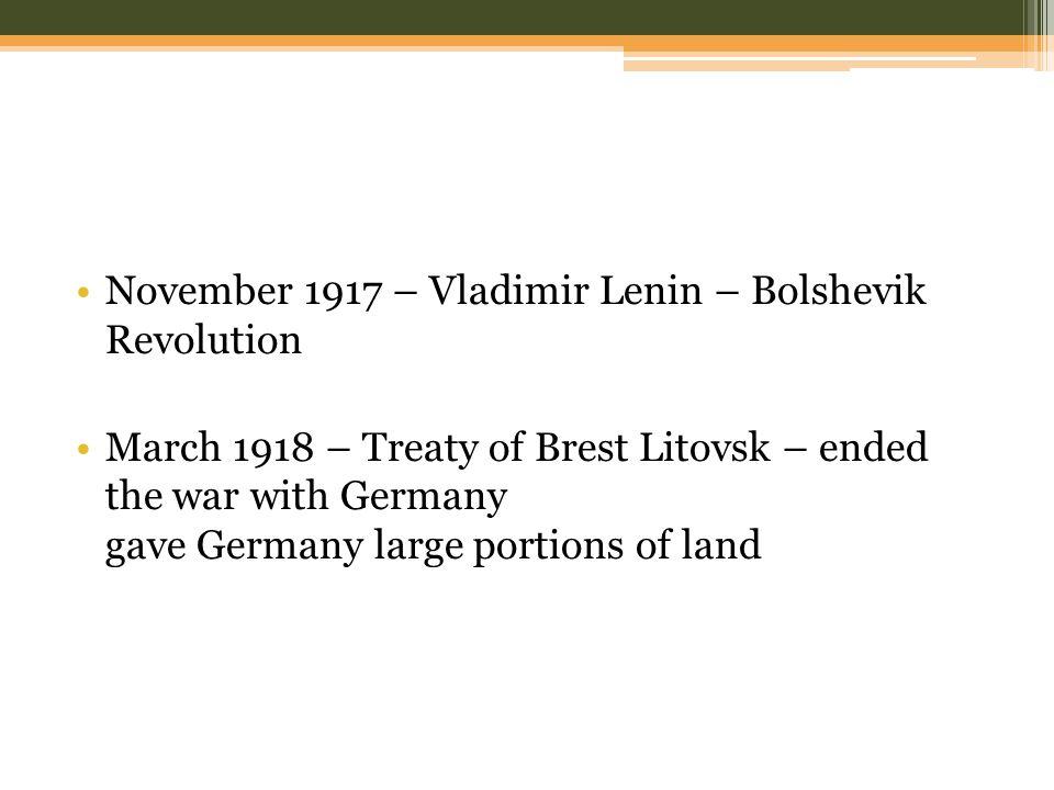November 1917 – Vladimir Lenin – Bolshevik Revolution March 1918 – Treaty of Brest Litovsk – ended the war with Germany gave Germany large portions of land