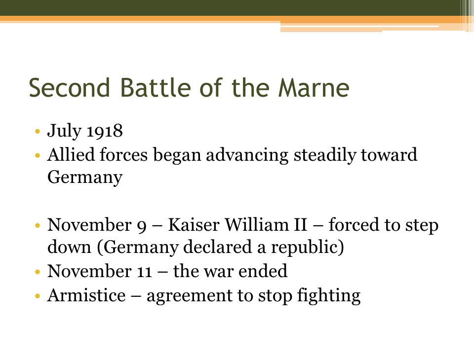 Second Battle of the Marne July 1918 Allied forces began advancing steadily toward Germany November 9 – Kaiser William II – forced to step down (Germany declared a republic) November 11 – the war ended Armistice – agreement to stop fighting
