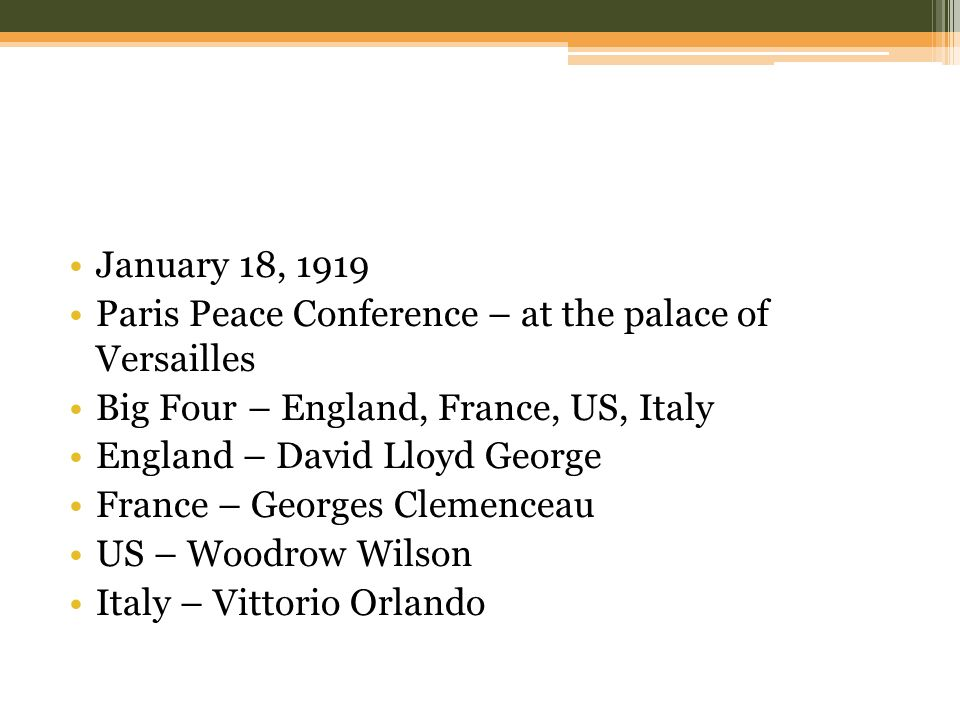 January 18, 1919 Paris Peace Conference – at the palace of Versailles Big Four – England, France, US, Italy England – David Lloyd George France – Georges Clemenceau US – Woodrow Wilson Italy – Vittorio Orlando