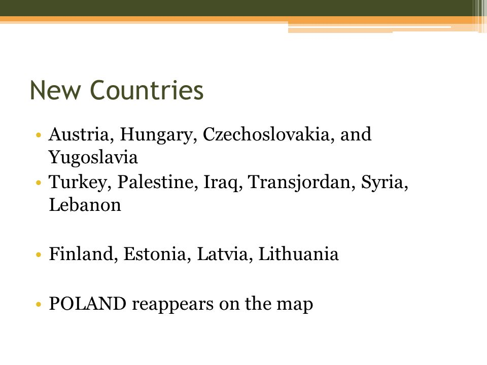 New Countries Austria, Hungary, Czechoslovakia, and Yugoslavia Turkey, Palestine, Iraq, Transjordan, Syria, Lebanon Finland, Estonia, Latvia, Lithuania POLAND reappears on the map