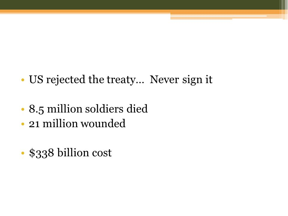 US rejected the treaty… Never sign it 8.5 million soldiers died 21 million wounded $338 billion cost