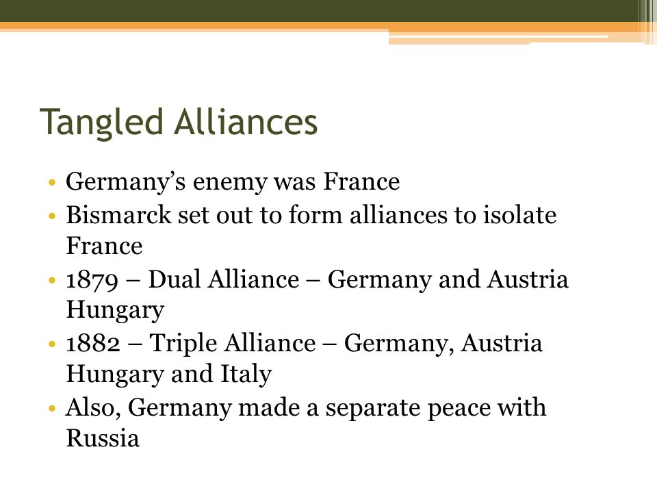 Tangled Alliances Germany's enemy was France Bismarck set out to form alliances to isolate France 1879 – Dual Alliance – Germany and Austria Hungary 1882 – Triple Alliance – Germany, Austria Hungary and Italy Also, Germany made a separate peace with Russia