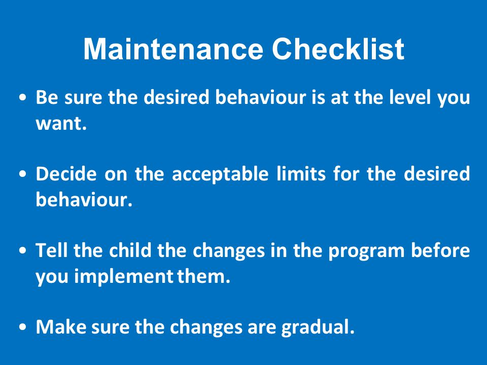 Maintenance Checklist Be sure the desired behaviour is at the level you want.