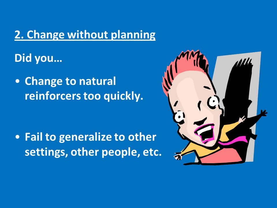 2.Change without planning Did you… Change to natural reinforcers too quickly.